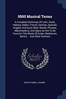 5000 Musical Terms: A Complete Dictionary Of Latin, Greek, Hebrew, Italian, French, German, Spanish, English, And Such Other Words, Phrases, ... Beethoven, Bertini ... And Other Eminent