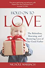 Hold On to Love: The Relentless, Rescuing, Restoring Love of Our Good Father