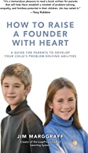 How to Raise a Founder With Heart: A Guide for Parents to Develop Your Child's Problem-Solving Abilities
