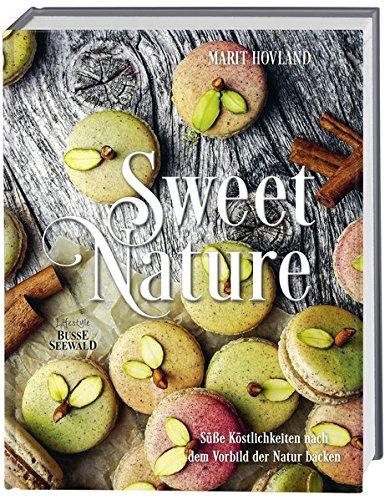 Sweet Nature: Süße Köstlichkeiten nach dem Vorbild der Natur backen