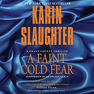 A Faint Cold Fear                   Written by:                                                                                                                                 Karin Slaughter                               Narrated by:                                                                                                                                 Kathleen Early                      Length: 13 hrs and 18 mins     12 ratings     Overall 4.9