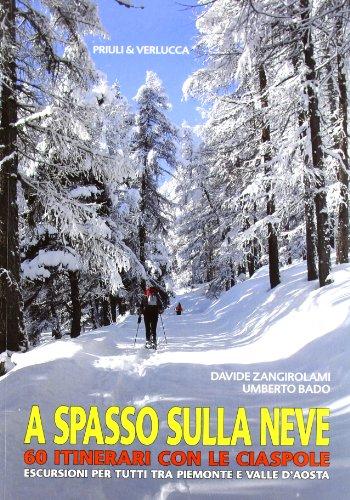 A spasso sulla neve. 60 itinerari con le ciaspole. Escursioni per tutti tra Piemonte e Valle d'Aosta. Ediz. illustrata
