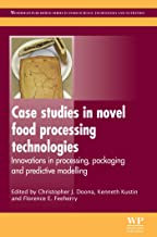 Case Studies in Novel Food Processing Technologies: Innovations in Processing, Packaging, and Predictive Modelling (Woodhead Publishing Series in Food Science, Technology and Nutrition Book 197)