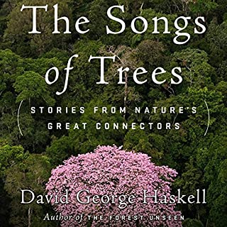 The Songs of Trees     Stories from Nature's Great Connectors              By:                                                                                                                                 David George Haskell                               Narrated by:                                                                                                                                 Cassandra Campbell,                                                                                        David George Haskell                      Length: 10 hrs and 25 mins     9 ratings     Overall 4.7