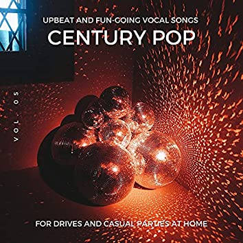 Century Pop - Upbeat And Fun-Going Vocal Songs For Drives And Casual Parties At Home, Vol. 05