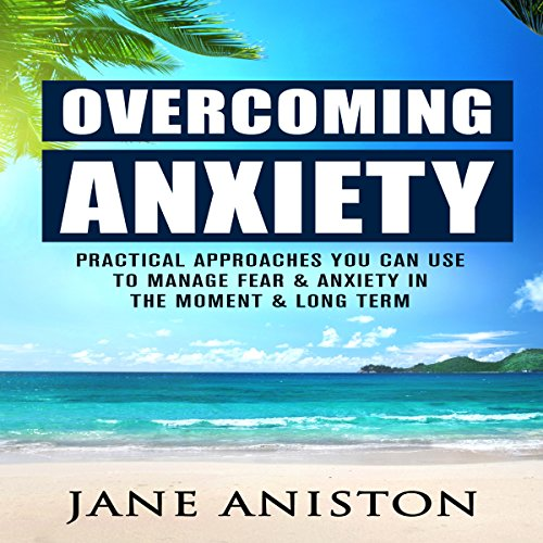 Overcoming Anxiety: Practical Approaches You Can Use to Manage Fear & Anxiety in the Moment & Long Term audiobook cover art