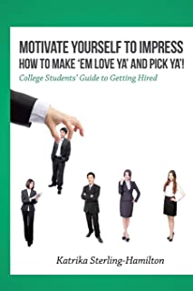 Motivate Yourself to Impress How to Make 'Em Love Ya' and PicK Ya'!: College Students Guide to Getting Hired
