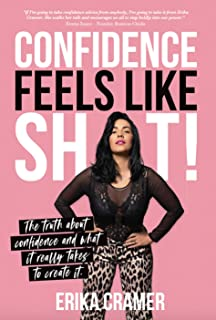 Confidence Feels Like Shit: The Truth about Confidence and What It Really Takes to Create It