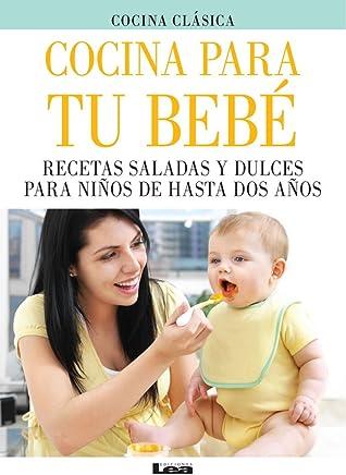 Cocina para tu bebé: Recetas saladas y dulces para niños de hasta dos años (