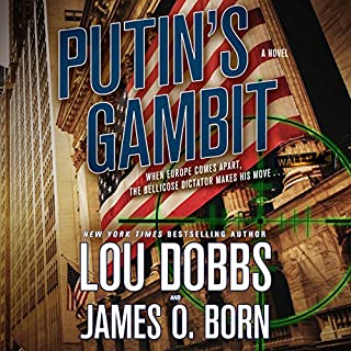 Putin's Gambit     A Novel              By:                                                                                                                                 Lou Dobbs,                                                                                        James O. Born                               Narrated by:                                                                                                                                 Peter Larkin                      Length: 11 hrs and 36 mins     42 ratings     Overall 4.4