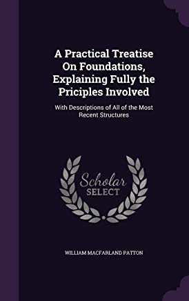 A Practical Treatise on Foundations, Explaining Fully the Priciples Involved: With Descriptions of All of the Most Recent Structures