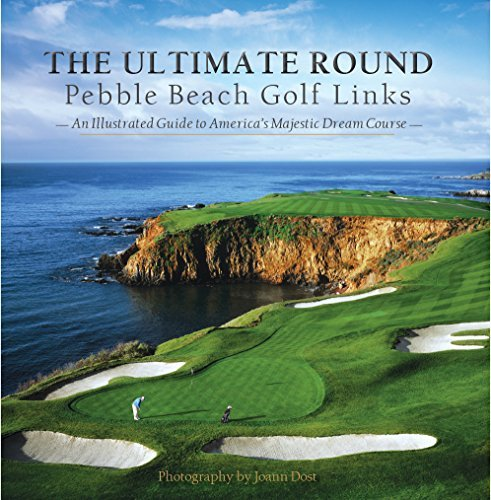 The Ultimate Round: Pebble Beach Golf Links, An Illustrated Guide to America's Majestic Dream Course by Neal Hotelling (2015-08-02)