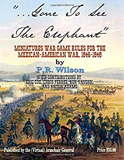 Gone To See The Elephant: Miniatures War Game Rules For The Mexican-American War, 18467-1848