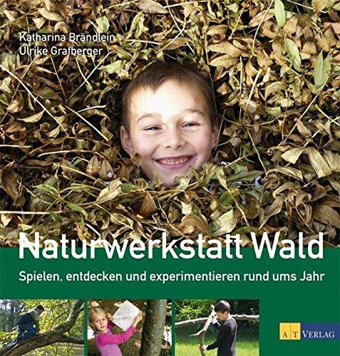 Naturwerkstatt Wald: Spielen, entdecken und experimentieren rund ums Jahr