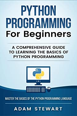 Python Programming Python Programming for Beginners: A Comprehensive Guide to Learnings the Basics of Python Programming