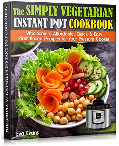 THE SIMPLY VEGETARIAN INSTANT POT COOKBOOK : Wholesome, Affordable, Quick & Easy Plant-Based Recipes for Your Pressure Cooker (Health, Diets & Weight Loss 1) (English Edition)