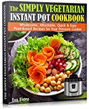 THE SIMPLY VEGETARIAN INSTANT POT COOKBOOK: Wholesome, Affordable, Quick & Easy Plant-Based Recipes for Your Pressure Cooker (HEALTH, DIETS & WEIGHT LOSS)