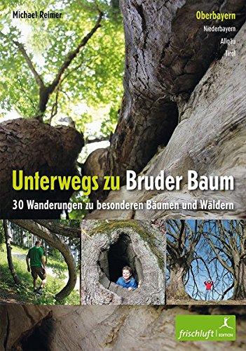 Unterwegs zu Bruder Baum: Oberbayern, Niederbayern, Allgäu, Tirol / 30 Wanderungen zu besonderen Bäumen und Wäldern