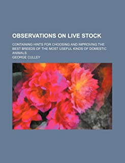 Observations on Live Stock; Containing Hints for Choosing and Improving the Best Breeds of the Most Useful Kinds of Domest...