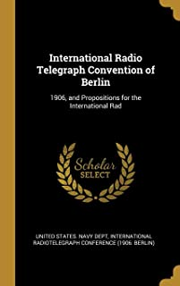 International Radio Telegraph Convention of Berlin: 1906, and Propositions for the International Rad