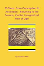 33 Steps: From Conception to Ascension - Returning to the Source- Via the Unorganized Path of Light