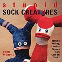Stupid Sock Creatures: Making Quirky, Lovable Figures from Cast-off Socks