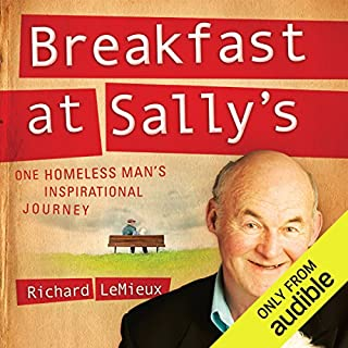 Breakfast at Sally's     One Homeless Man's Inspirational Journey              By:                                                                                                                                 Richard LeMieux                               Narrated by:                                                                                                                                 Dick Hill                      Length: 14 hrs and 9 mins     56 ratings     Overall 4.2
