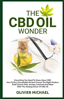 THE CBD OIL WONDER: Everything You Need To Know About CBD How To Buy Cannabidiol Oil And Choose The Right Product   Treat Chronic Pain, Anxiety, Insomnia And More With The Healing Power Of CBD Oil