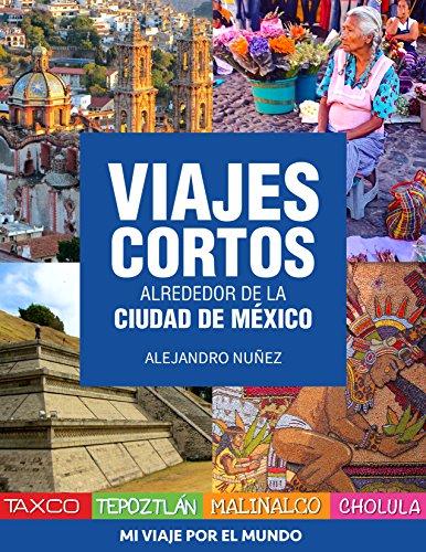 Viajes cortos alrededor de la Ciudad de México: Cómo llegar, qué hacer y dónde comer en: Taxco, Tepoztlán, Malinalco y…