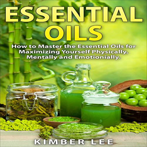 Essential Oils: How to Master the Essential Oils for Maximizing Yourself Physically, Mentally and Emotionally audiobook cover art