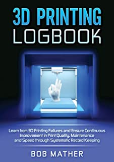 3D Printing Logbook: Learn from 3D Printing Failures and Ensure Continuous Improvement in Print Quality, Maintenance and S...