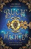 Buchwächter - Das Buch der Phantasien: Auftakt der 4-teiligen Urban Fantasy Buch Reihe voller Magie