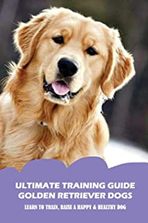 Ultimate Training Guide Golden Retriever Dogs: Learn To Train, Raise A Happy & Healthy Dog: The Most Common Golden Retriev...