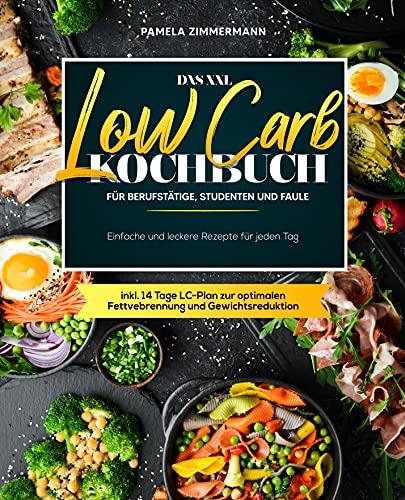 Das XXL Low Carb Kochbuch für Berufstätige, Studenten und Faule: Einfache und leckere Rezepte für jeden Tag inkl. 14 Tage LC-Plan zur optimalen Fettvebrennung und Gewichtsreduktion