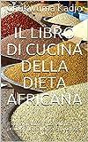 Il libro di cucina della dieta africana: Ricette gustose e poco usate. Per principianti e avanzati e qualsiasi dieta (Italian Edition)