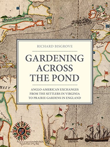 Gardening Across the Pond: Anglo-American Exchanges, from the Settlers in Virginia to Prairie Gardening: Anglo-American Exchanges from the Settlers in Virginia to Prairie Gardens in England