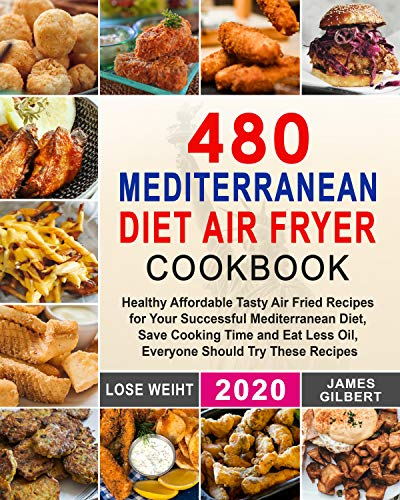 480 Mediterranean Diet Air Fryer Cookbook: Healthy Affordable Tasty Air Fried Recipes for Your Successful Mediterranean Diet, Save Cooking Time and Eat Less Oil, Everyone Should Try These Recipes