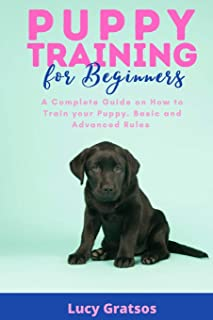 Puppy Training for Beginners: A Complete Guide on How t o Train your Puppy . Basic and Advanced Rules