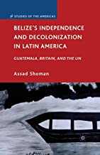 Belize's Independence and Decolonization in Latin America: Guatemala, Britain, and the UN (Studies of the Americas)