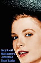 Lucy Maud Montgomery - Collected Short Stories
