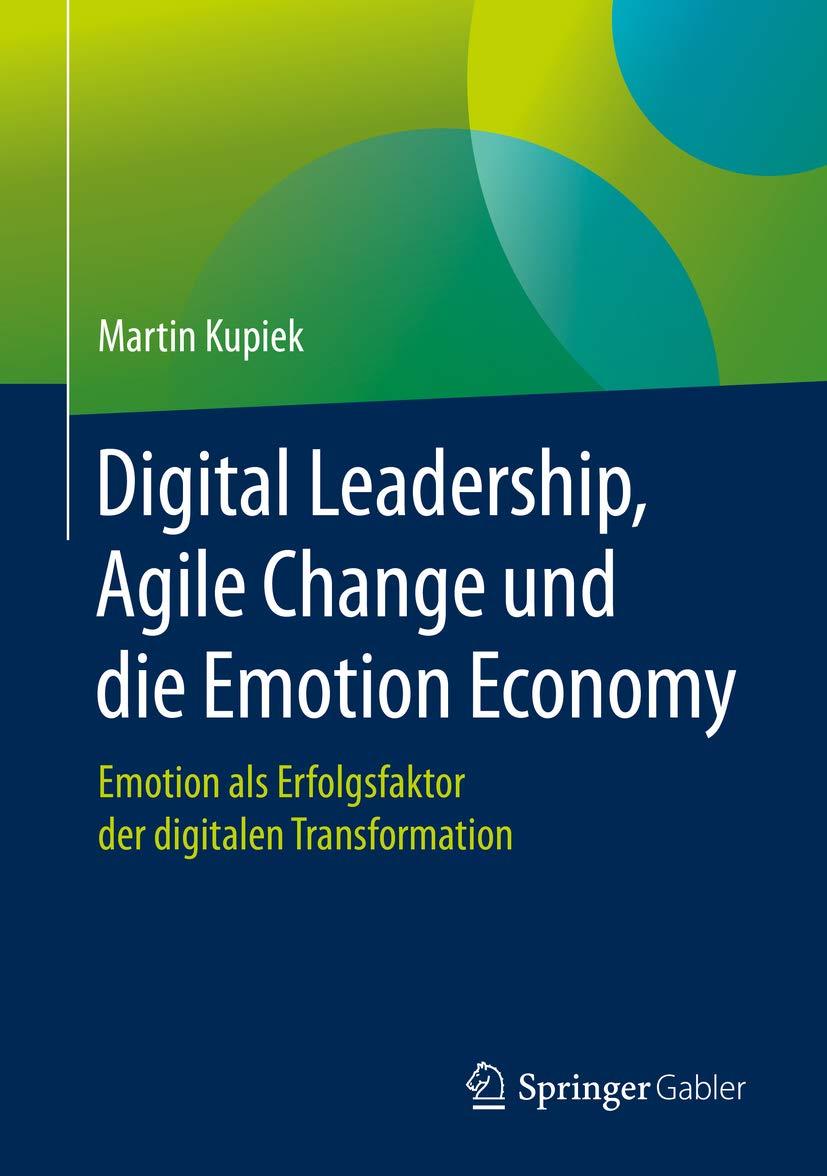 Digital Leadership, Agile Change und die Emotion Economy: Emotion als Erfolgsfaktor der digitalen Transformation (German Edition)