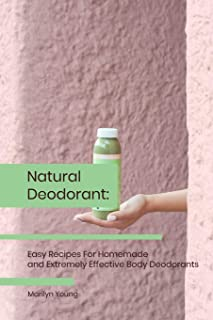Natural Deodorant: Easy Recipes For Homemade and Extremely Effective Body Deodorants