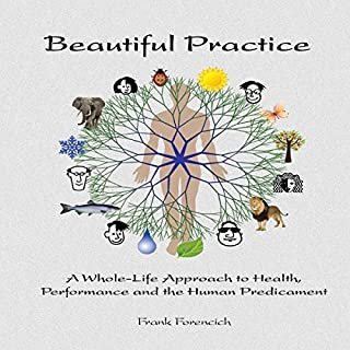 Beautiful Practice     A Whole-Life Approach to Health, Performance and the Human Predicament              By:                                                                                                                                 Frank Forencich                               Narrated by:                                                                                                                                 Kristy Mellon,                                                                                        Dave Von Kleist                      Length: 8 hrs and 42 mins     9 ratings     Overall 4.9