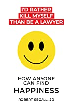 I'd Rather Kill Myself Than Be a Lawyer: How Anyone Can Find Happiness