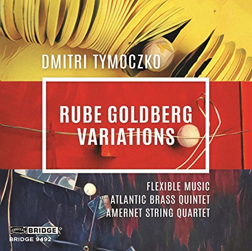 Tymoczko:Rube Goldberg Variations [Flexible Music; Atlantic Brass Quintet; Amernet String Quartet; Matthew Bengston; John Blacklow] [Bridge Records: BRIDGE 9492]