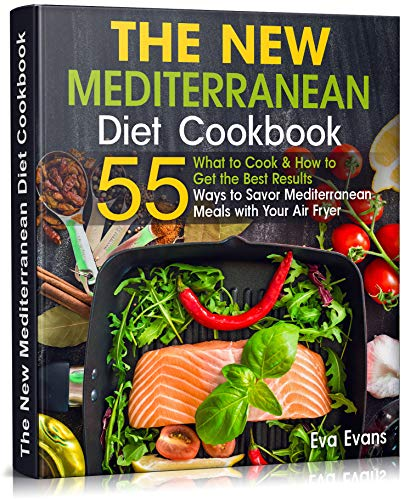 THE NEW Mediterranean Diet COOKBOOK: What to Cook & How to Get the Best Results. 55 Ways to Savor Mediterranean Meals with Your Air Fryer by [Eva Evans]