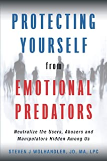 Protecting Yourself from Emotional Predators: Neutralize the Users, Abusers and Manipulators Hidden Among Us