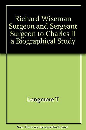 Richard Wiseman Surgeon and Sergeant Surgeon to Charles II a Biographical Study