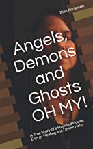 Angels, Demons and Ghosts OH MY!: A True Story of a Haunted House, Energy Healing and Divine Help