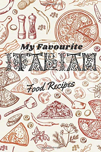 My Favorite Italian Food Recipes: Handy Notebook and Logbook to Write Down Your Own Favorite Italian Cuisine: A Must Have Recipe Journal for Chefs, Cooks, and Connoisseurs of Fine Dining